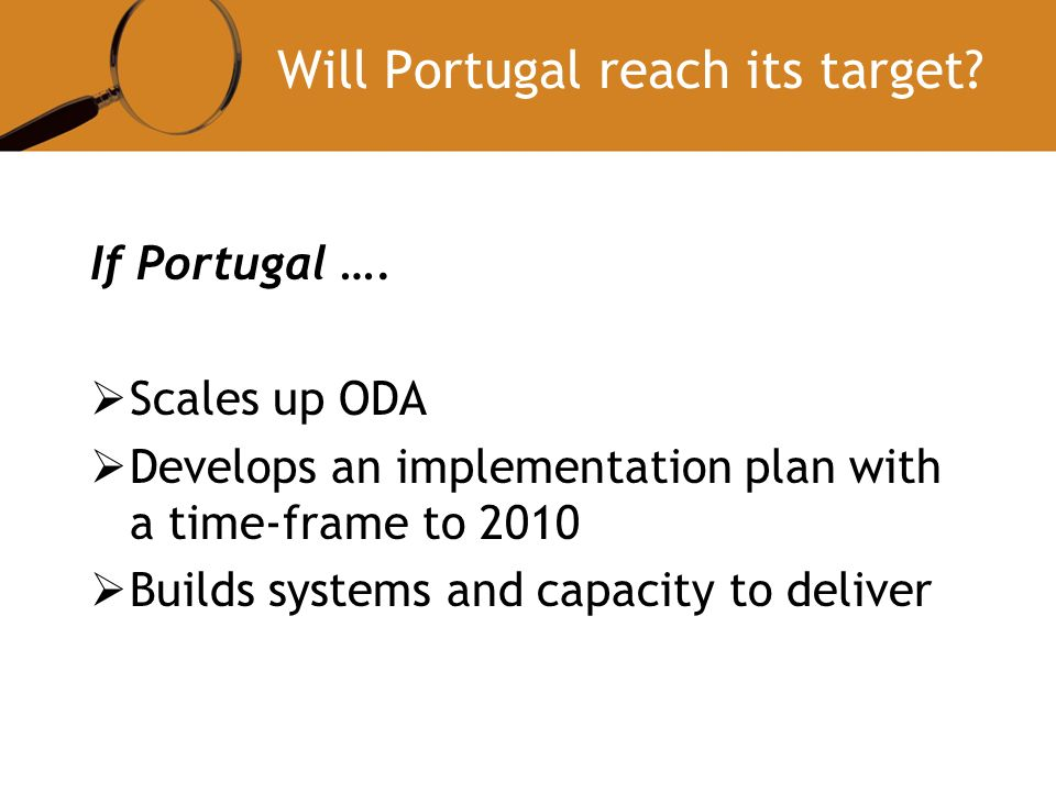 Will Portugal reach its target? If Portugal …. Scales up ODA Develops an implementation plan with a time-frame to 2010 Builds systems and capacity to