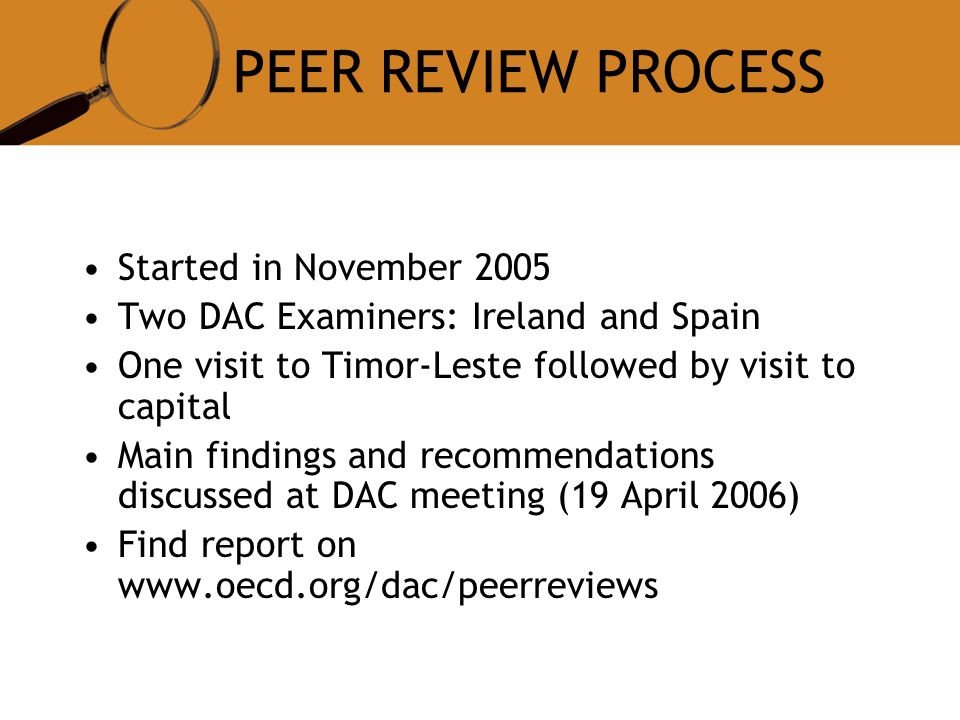 PEER REVIEW PROCESS Started in November 2005 Two DAC Examiners: Ireland and Spain One visit to Timor-Leste followed by visit to capital Main findings