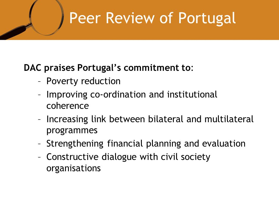 Peer Review of Portugal DAC praises Portugals commitment to: –Poverty reduction –Improving co-ordination and institutional coherence –Increasing link