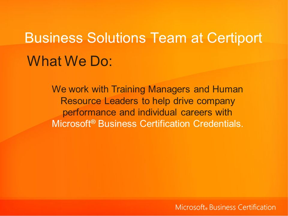 Business Solutions Team at Certiport What We Do: We work with Training Managers and Human Resource Leaders to help drive company performance and individual careers with Microsoft ® Business Certification Credentials.