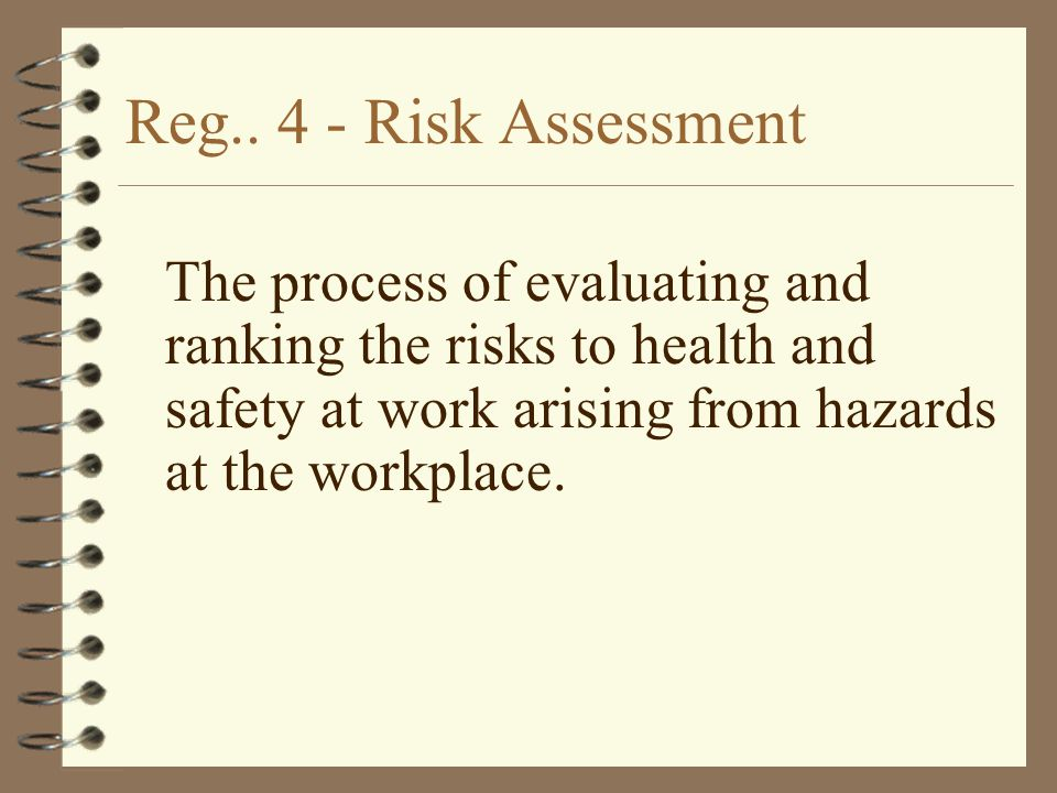 Reg.. 4 - Risk Assessment The process of evaluating and ranking the risks to health and safety at work arising from hazards at the workplace.