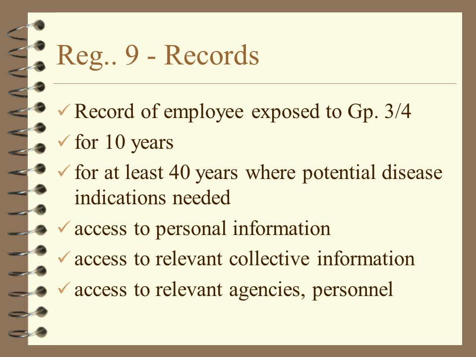 Reg.. 9 - Records Record of employee exposed to Gp. 3/4 for 10 years for at least 40 years where potential disease indications needed access to person