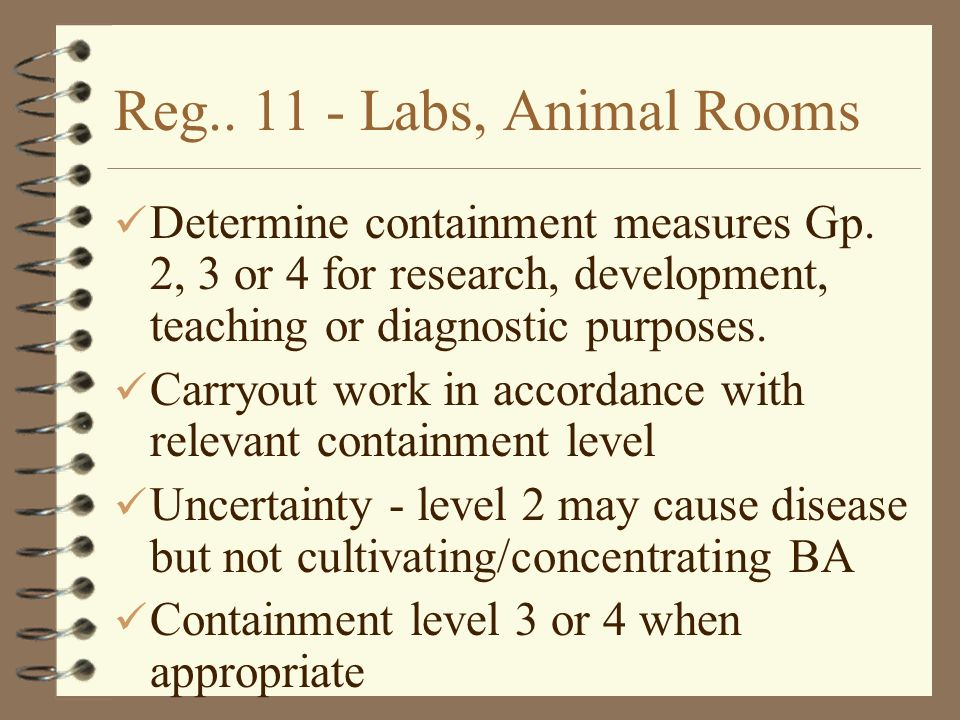 Reg.. 11 - Labs, Animal Rooms Determine containment measures Gp. 2, 3 or 4 for research, development, teaching or diagnostic purposes. Carryout work i