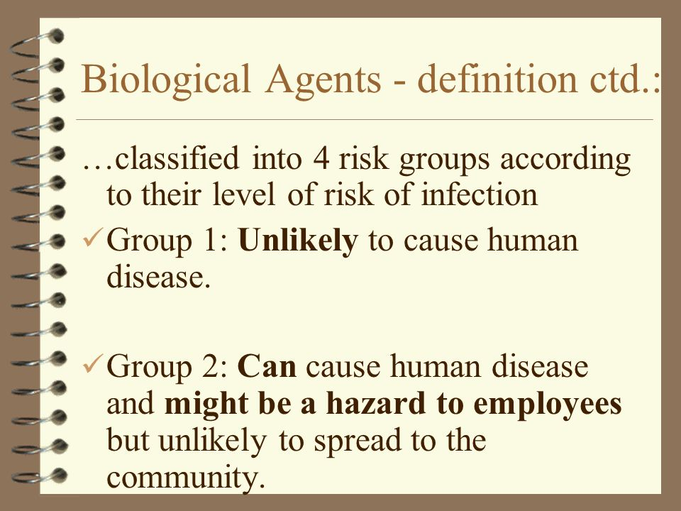 Biological Agents - definition ctd.: …classified into 4 risk groups according to their level of risk of infection Group 1: Unlikely to cause human dis