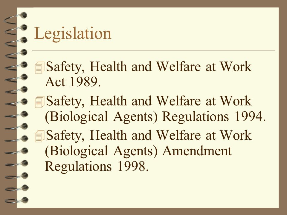 Legislation 4 Safety, Health and Welfare at Work Act 1989. 4 Safety, Health and Welfare at Work (Biological Agents) Regulations 1994. 4 Safety, Health