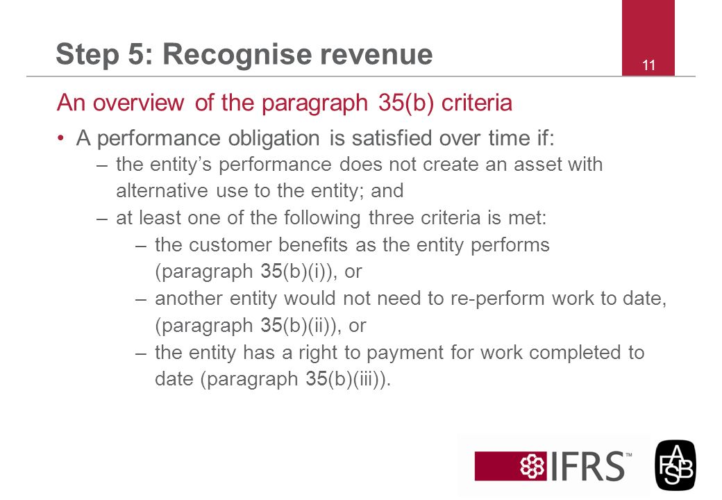 Step 5: Recognise revenue An overview of the paragraph 35(b) criteria A performance obligation is satisfied over time if: –the entitys performance doe