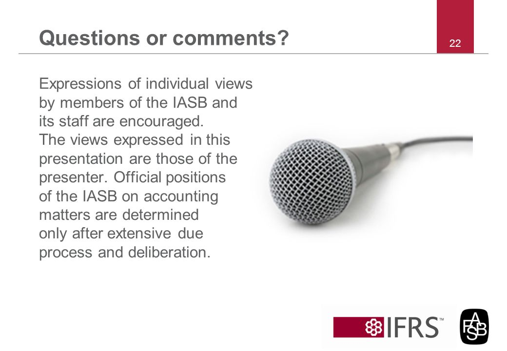Questions or comments? Expressions of individual views by members of the IASB and its staff are encouraged. The views expressed in this presentation a