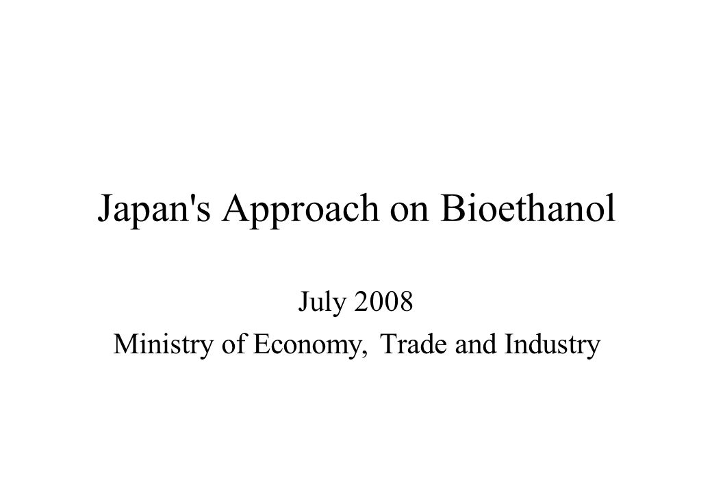 0 Japan s Approach on Bioethanol July 2008 Ministry of Economy, Trade and Industry