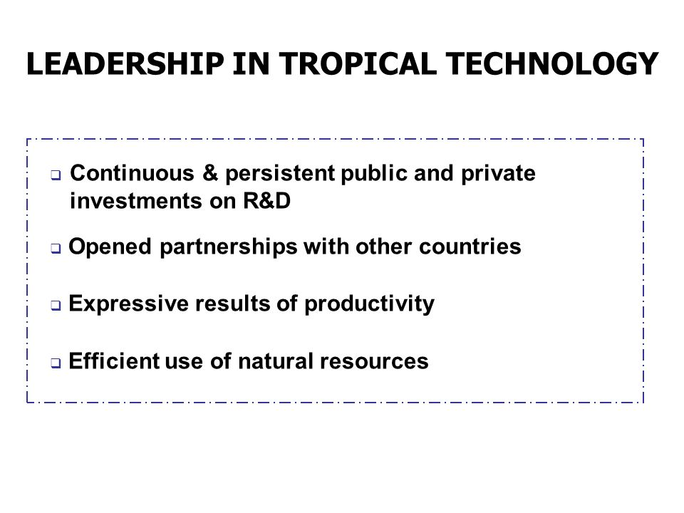 LEADERSHIP IN TROPICAL TECHNOLOGY Continuous & persistent public and private investments on R&D Opened partnerships with other countries Expressive re