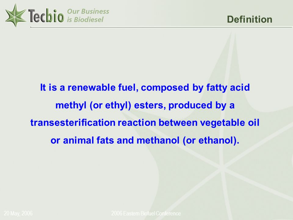 Biodiesel in the Plural 20 May, 20062006 Eastern Biofuel Conference It is a renewable fuel, composed by fatty acid methyl (or ethyl) esters, produced by a transesterification reaction between vegetable oil or animal fats and methanol (or ethanol).
