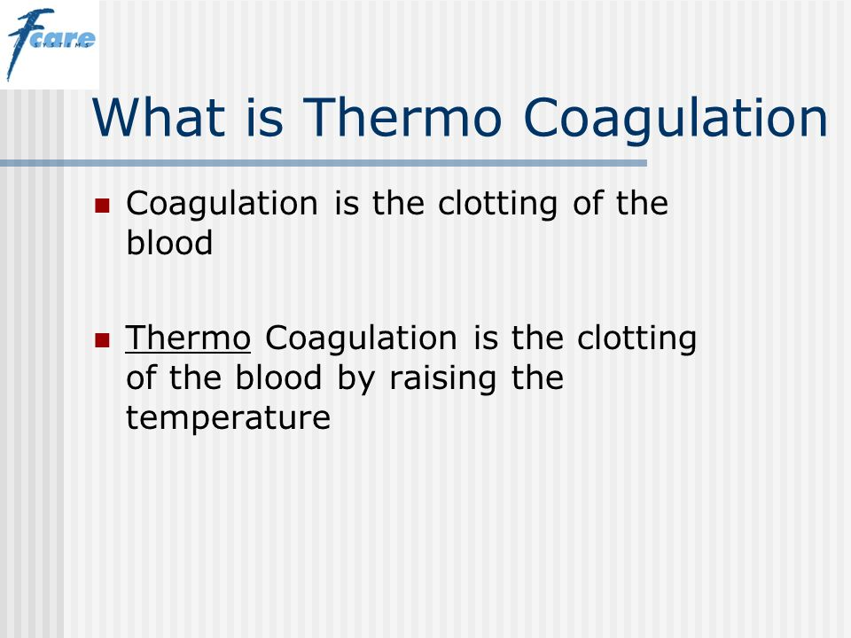 What is Thermo Coagulation Coagulation is the clotting of the blood Thermo Coagulation is the clotting of the blood by raising the temperature