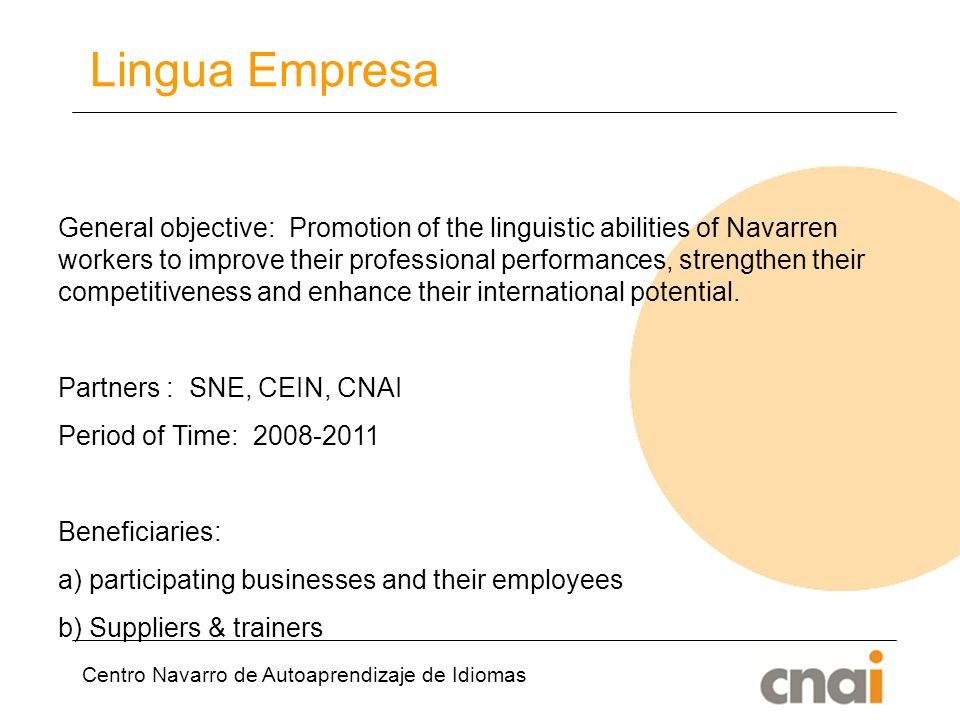 Centro Navarro de Autoaprendizaje de Idiomas Lingua Empresa General objective: Promotion of the linguistic abilities of Navarren workers to improve their professional performances, strengthen their competitiveness and enhance their international potential.