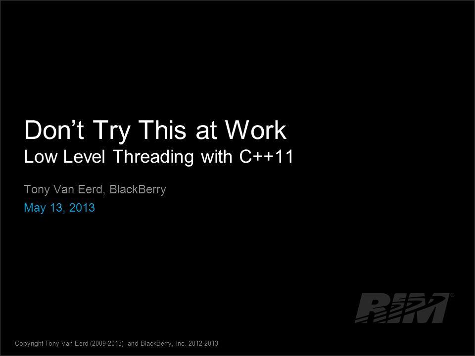 Dont Try This at Work Low Level Threading with C++11 Tony Van Eerd, BlackBerry May 13, 2013 Copyright Tony Van Eerd (2009-2013) and BlackBerry, Inc. 2