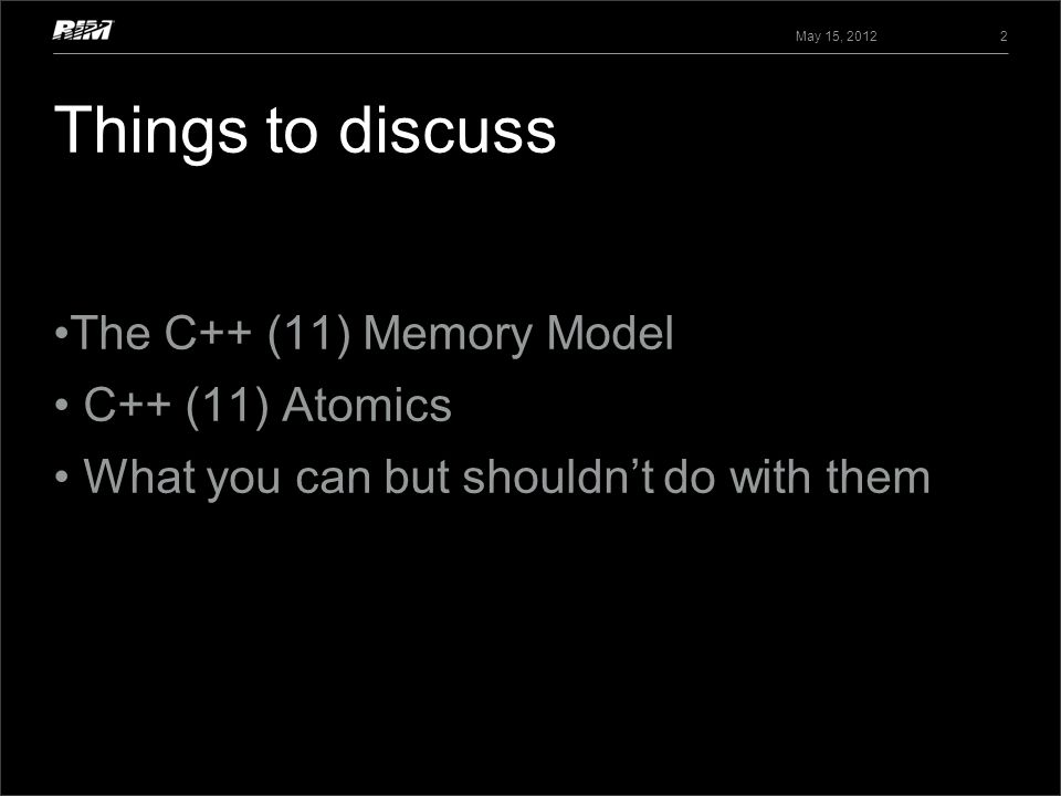 May 15, 2012 2 The C++ (11) Memory Model C++ (11) Atomics What you can but shouldnt do with them Things to discuss