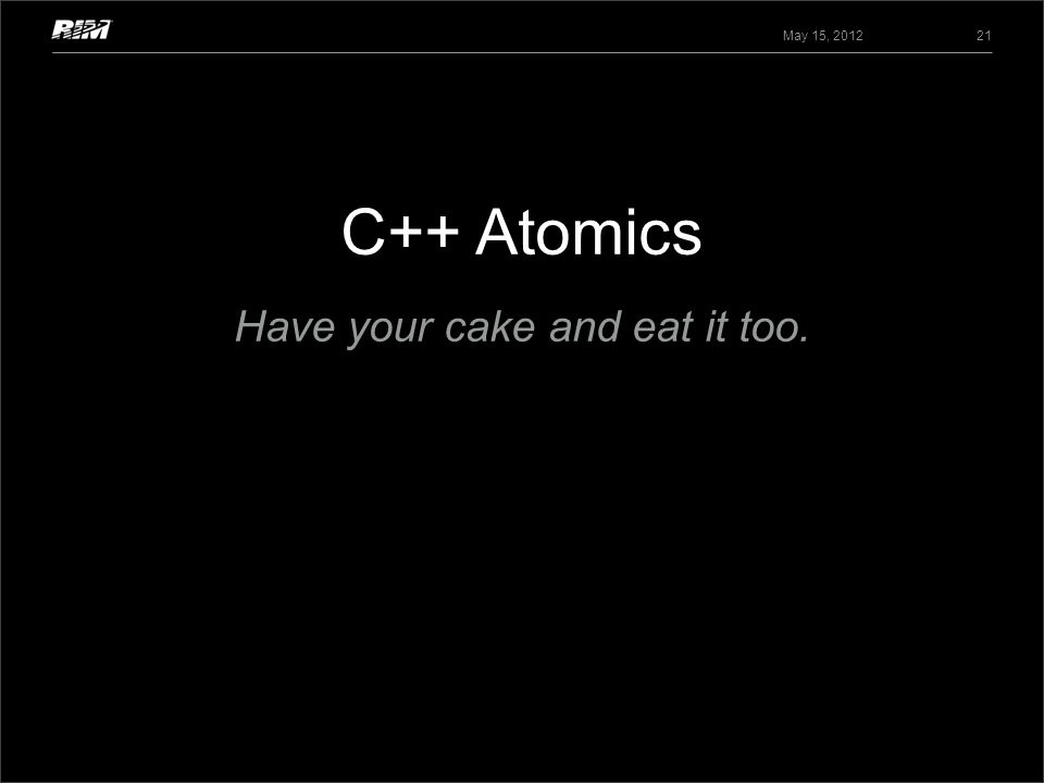 C++ Atomics May 15, 2012 21 Have your cake and eat it too.