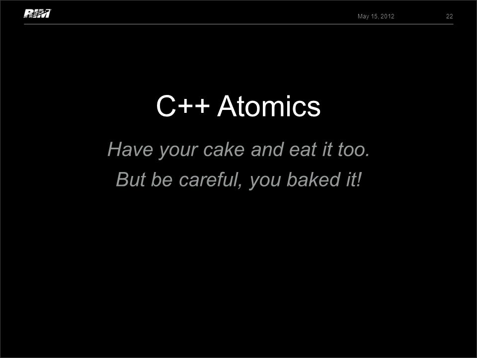 C++ Atomics May 15, 2012 22 Have your cake and eat it too. But be careful, you baked it!