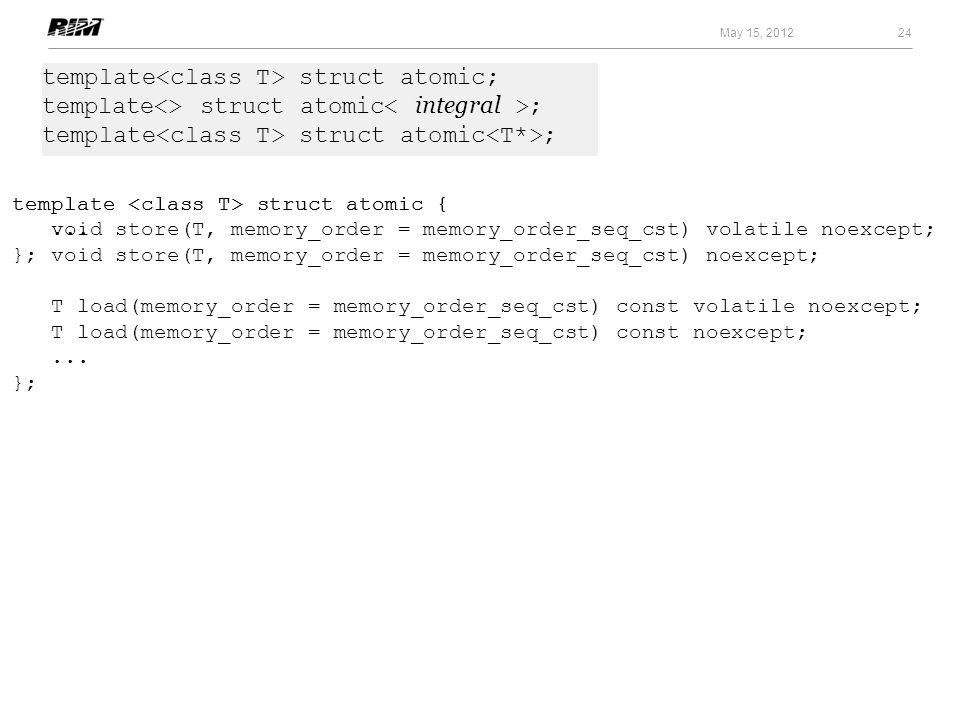 24 May 15, 2012 template struct atomic; template<> struct atomic ; template struct atomic ; template struct atomic { void store(T, memory_order = memo