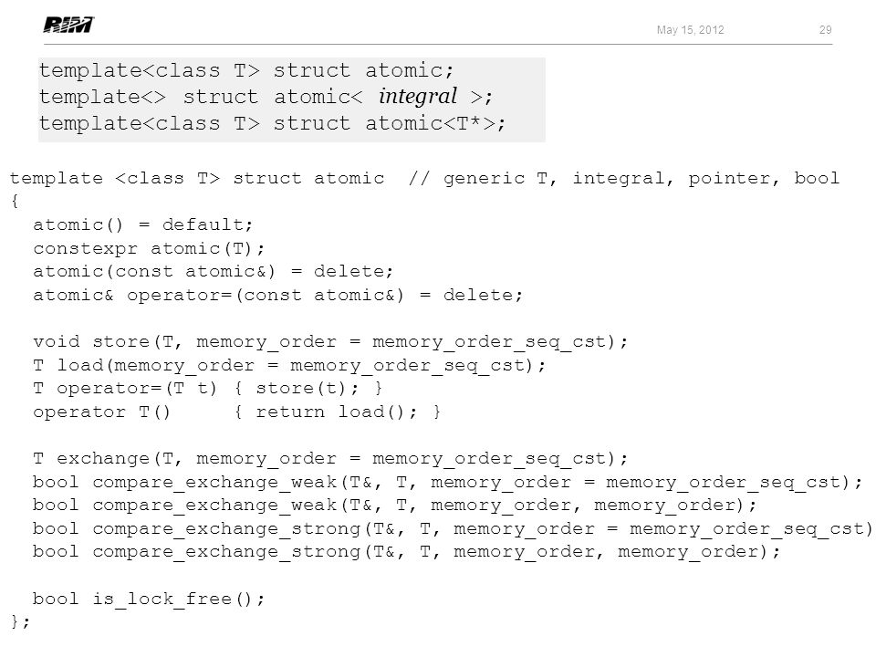 29 May 15, 2012 template struct atomic // generic T, integral, pointer, bool { atomic() = default; constexpr atomic(T); atomic(const atomic&) = delete