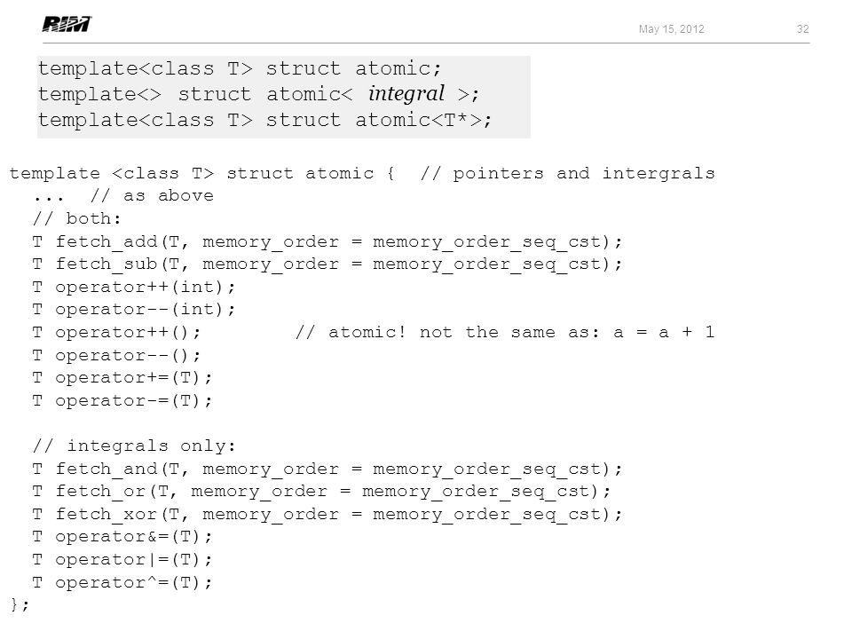 32 May 15, 2012 template struct atomic { // pointers and intergrals... // as above // both: T fetch_add(T, memory_order = memory_order_seq_cst); T fet