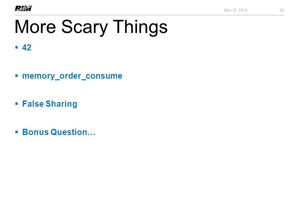 More Scary Things 42 memory_order_consume False Sharing Bonus Question… 65 May 15, 2012