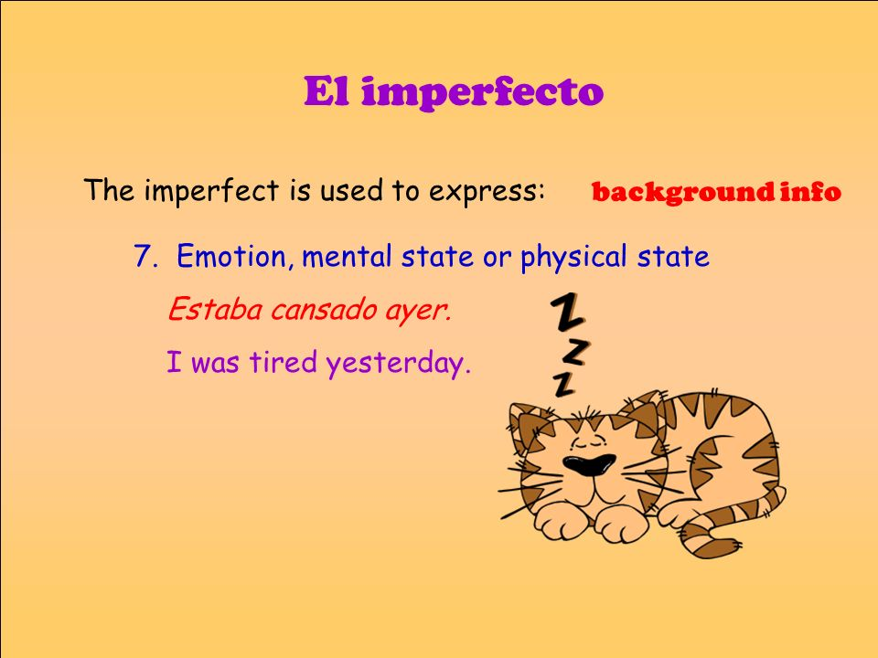 El imperfecto 7. Emotion, mental state or physical state Estaba cansado ayer. I was tired yesterday. background info The imperfect is used to express: