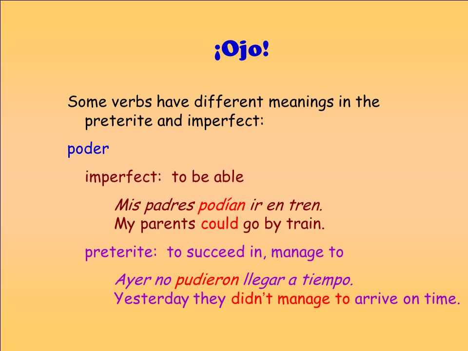 Some verbs have different meanings in the preterite and imperfect: poder imperfect: to be able Mis padres podían ir en tren. My parents could go by tr