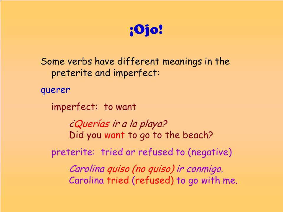Some verbs have different meanings in the preterite and imperfect: querer imperfect: to want ¿Querías ir a la playa? Did you want to go to the beach?