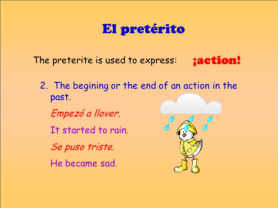 El pretérito 2. The begining or the end of an action in the past. Empezó a llover. It started to rain. Se puso triste. He became sad. ¡action! The pre