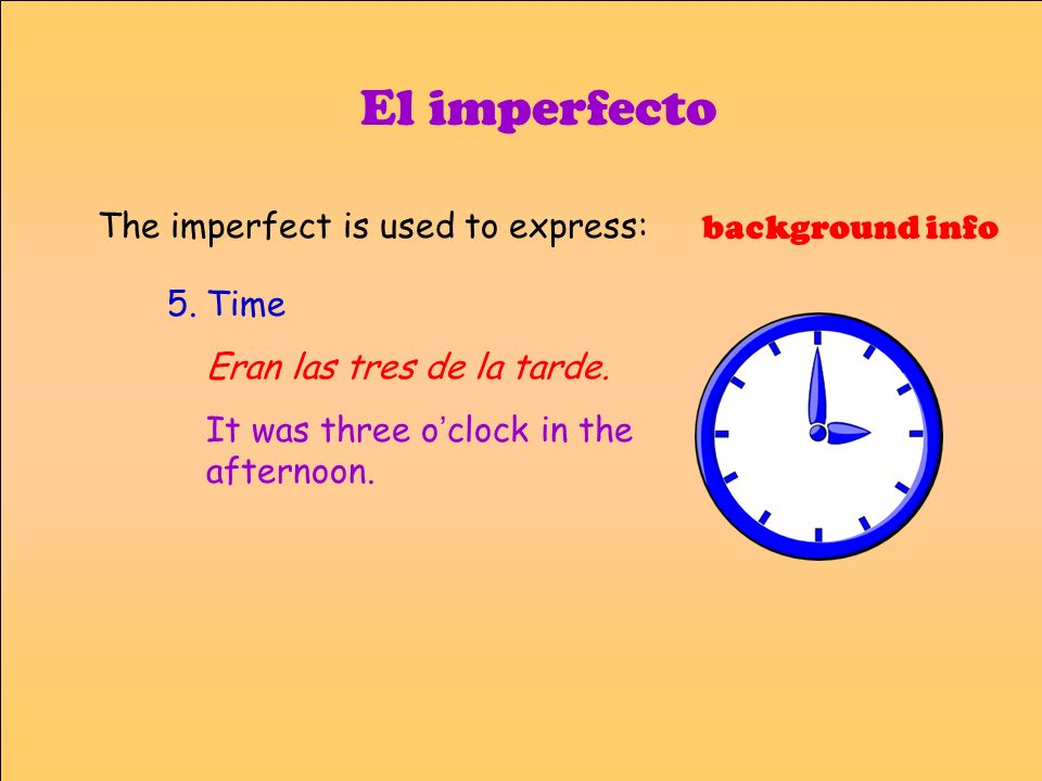 El imperfecto 5.Time Eran las tres de la tarde. It was three o clock in the afternoon. background info The imperfect is used to express:
