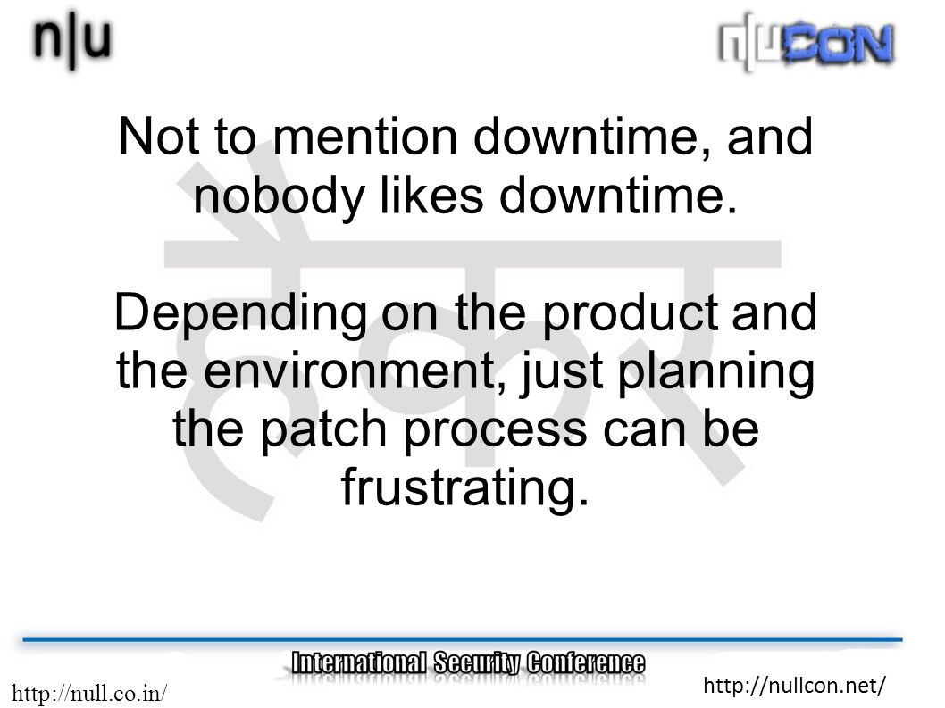 http://null.co.in/ http://nullcon.net/ Not to mention downtime, and nobody likes downtime. Depending on the product and the environment, just planning