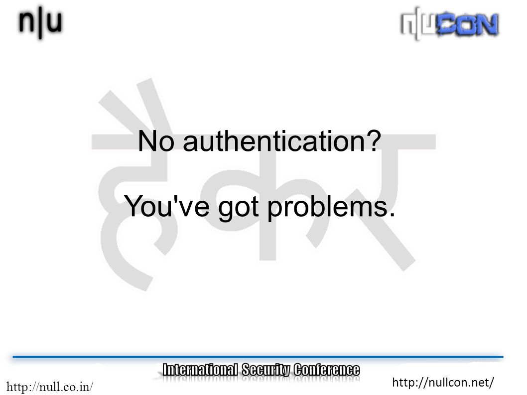 http://null.co.in/ http://nullcon.net/ No authentication? You've got problems.
