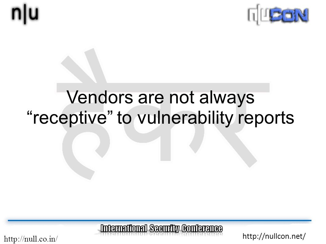 http://null.co.in/ http://nullcon.net/ Vendors are not always receptive to vulnerability reports