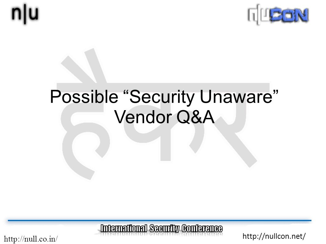 http://null.co.in/ http://nullcon.net/ Possible Security Unaware Vendor Q&A