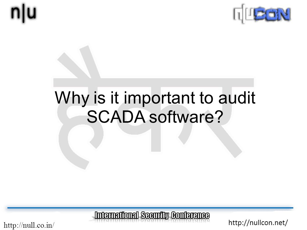 http://null.co.in/ http://nullcon.net/ Why is it important to audit SCADA software?