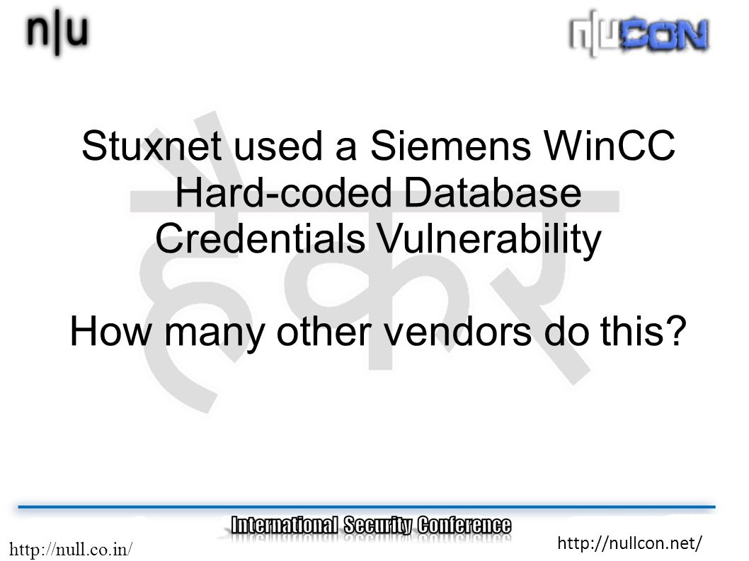 http://null.co.in/ http://nullcon.net/ Stuxnet used a Siemens WinCC Hard-coded Database Credentials Vulnerability How many other vendors do this?