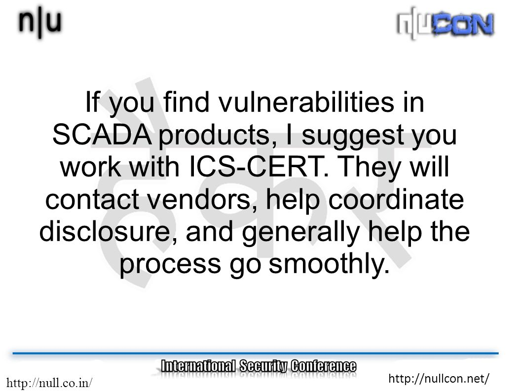 http://null.co.in/ http://nullcon.net/ If you find vulnerabilities in SCADA products, I suggest you work with ICS-CERT. They will contact vendors, hel