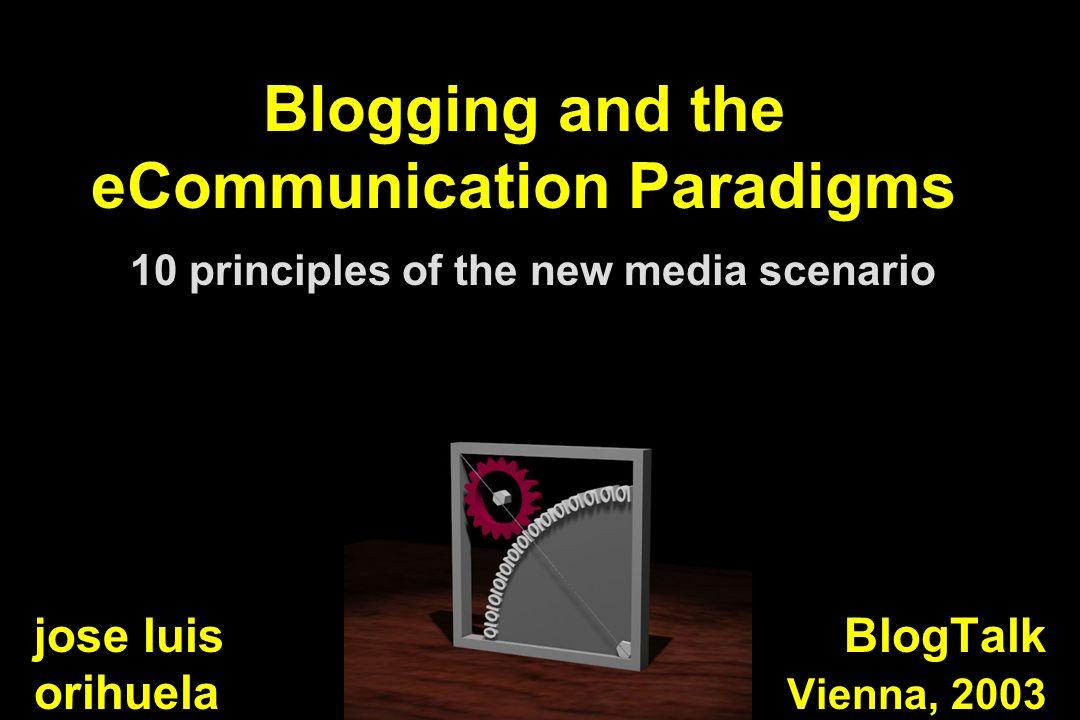 Blogging and the eCommunication Paradigms 10 principles of the new media scenario BlogTalk Vienna, 2003 jose luis orihuela