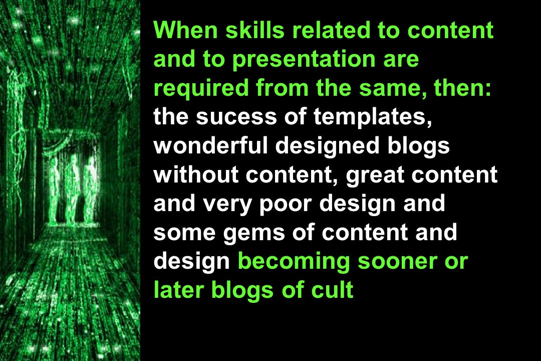 When skills related to content and to presentation are required from the same, then: the sucess of templates, wonderful designed blogs without content, great content and very poor design and some gems of content and design becoming sooner or later blogs of cult