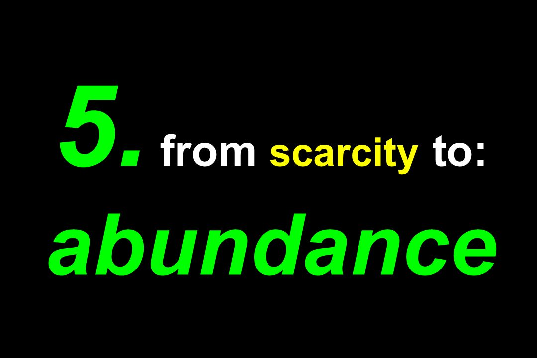 5. from scarcity to: abundance
