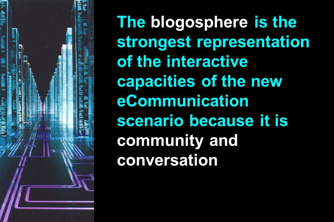The blogosphere is the strongest representation of the interactive capacities of the new eCommunication scenario because it is community and conversation