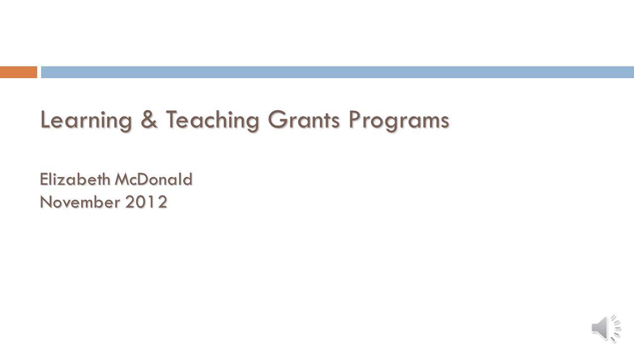 Learning & Teaching Grants Programs Elizabeth McDonald November 2012