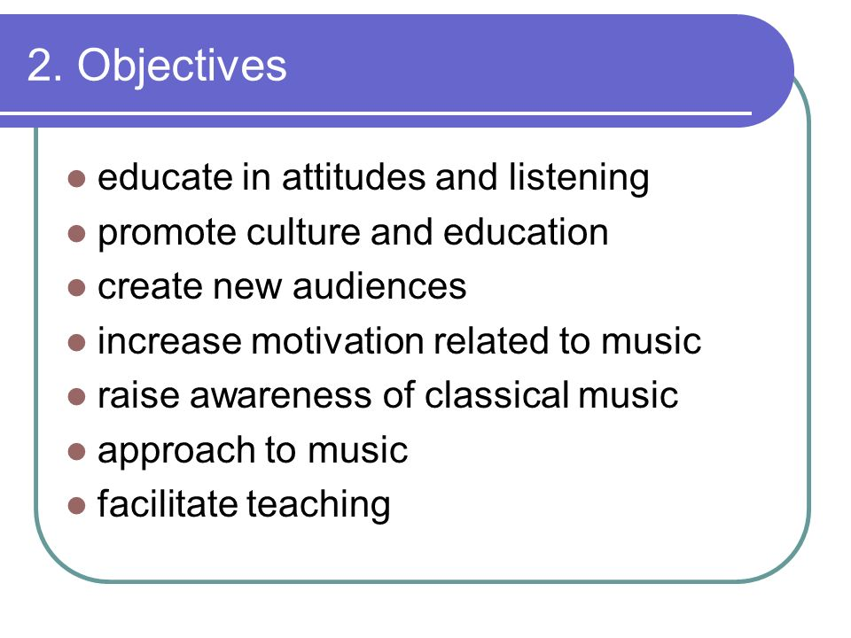 2. Objectives educate in attitudes and listening promote culture and education create new audiences increase motivation related to music raise awarene