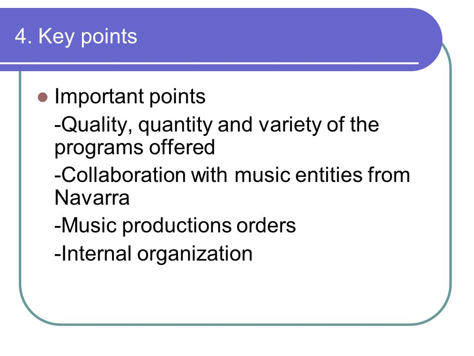 4. Key points Important points -Quality, quantity and variety of the programs offered -Collaboration with music entities from Navarra -Music productio