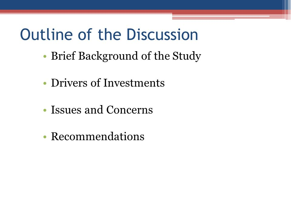 Outline of the Discussion Brief Background of the Study Drivers of Investments Issues and Concerns Recommendations