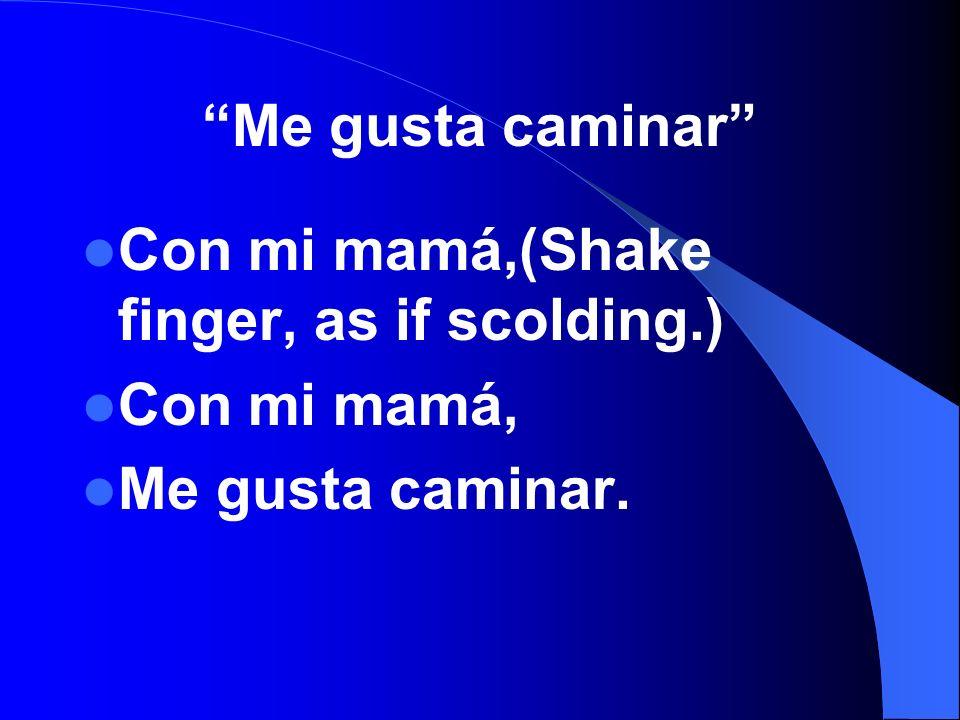 Me gusta caminar Con mi mamá,(Shake finger, as if scolding.) Con mi mamá, Me gusta caminar.