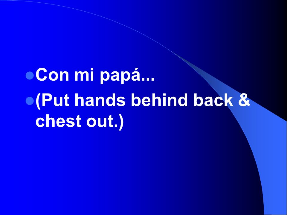 Con mi papá... (Put hands behind back & chest out.)