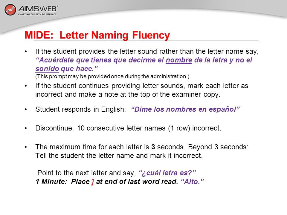 MIDE: Letter Naming Fluency If the student provides the letter sound rather than the letter name say, Acuérdate que tienes que decirme el nombre de la