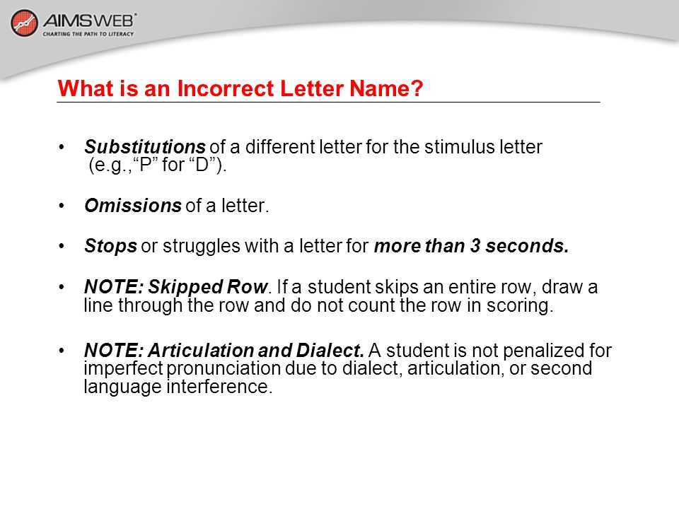 What is an Incorrect Letter Name? Substitutions of a different letter for the stimulus letter (e.g.,P for D). Omissions of a letter. Stops or struggle
