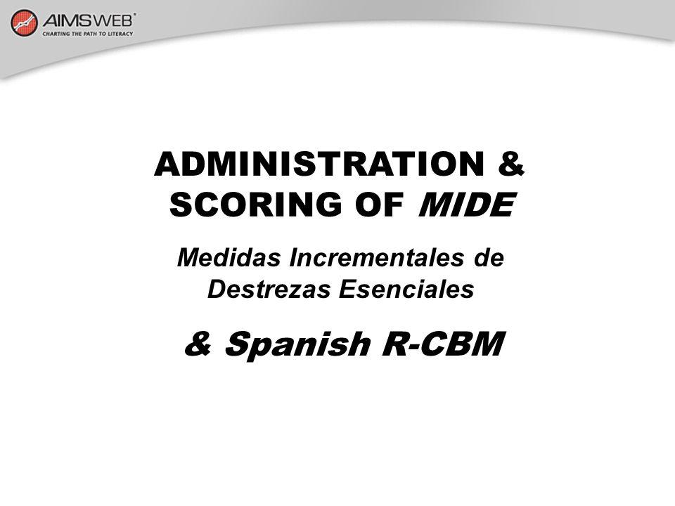 ADMINISTRATION & SCORING OF MIDE Medidas Incrementales de Destrezas Esenciales & Spanish R-CBM
