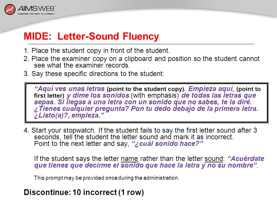 MIDE: Letter-Sound Fluency 1. Place the student copy in front of the student. 2. Place the examiner copy on a clipboard and position so the student ca